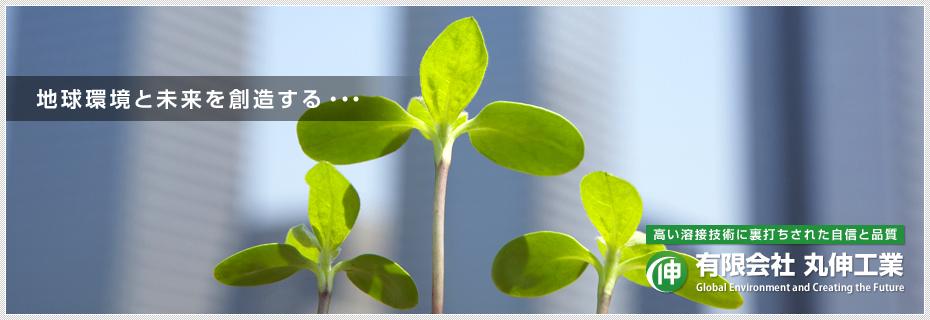 地球環境と未来を創造する・・・有限会社 丸伸工業